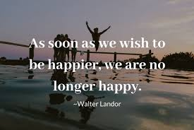 as soon as we wish to be happier, we are no longer happy